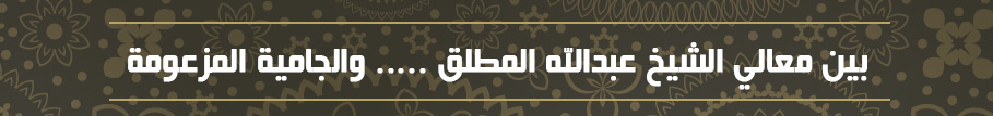 بين معالي الشيخ عبدالله المطلق ..... والجامية المزعومة