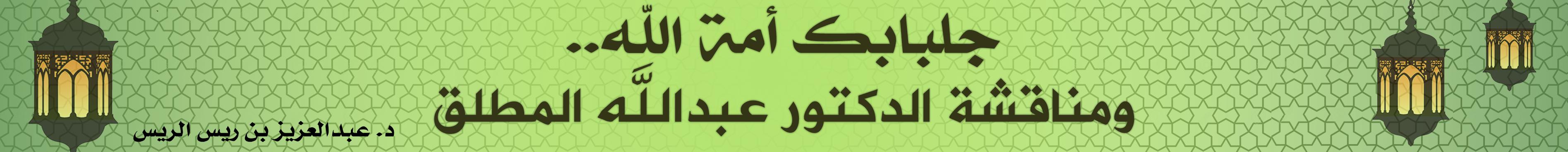 جلبابك أمة الله.. ومناقشة الدكتور عبدالله المطلق